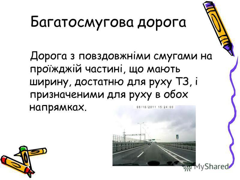 Багатосмугова дорога Дорога з повздовжніми смугами на проїжджій частині, що мають ширину, достатню для руху ТЗ, і призначеними для руху в обох напрямках.