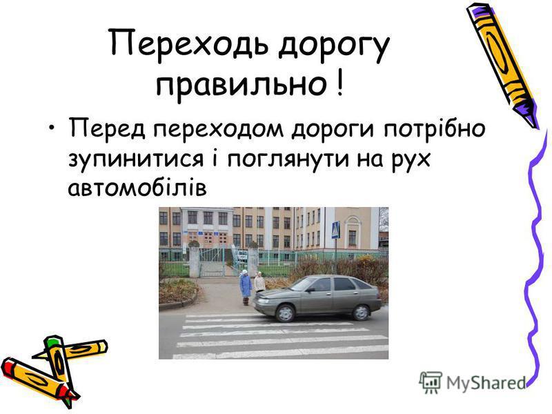 Переходь дорогу правильно ! Перед переходом дороги потрібно зупинитися і поглянути на рух автомобілів