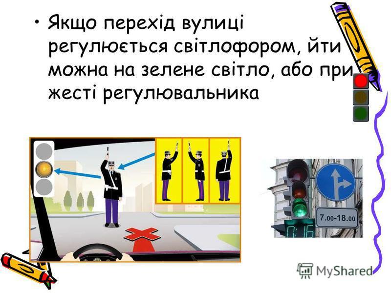 Якщо перехід вулиці регулюється світлофором, йти можна на зелене світло, або при жесті регулювальника