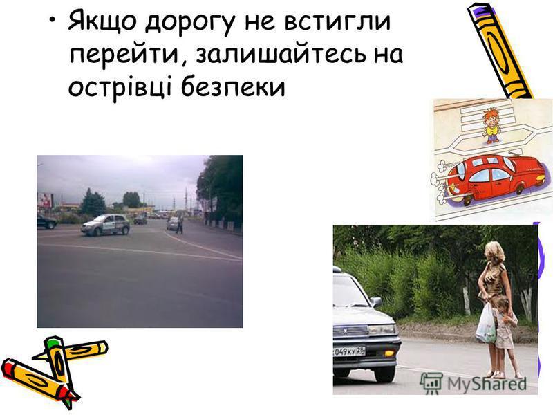 Якщо дорогу не встигли перейти, залишайтесь на острівці безпеки