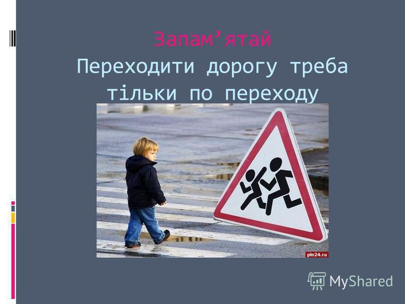 Запамятай Переходити дорогу треба тільки по переходу