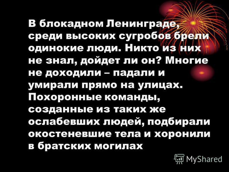 В блокадном Ленинграде, среди высоких сугробов брели одинокие люди. Никто из них не знал, дойдет ли он? Многие не доходили – падали и умирали прямо на улицах. Похоронные команды, созданные из таких же ослабевших людей, подбирали окостеневшие тела и х