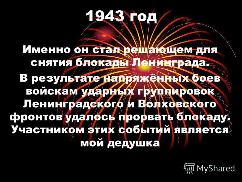 1943 год Именно он стал решающем для снятия блокады Ленинграда. В результате напряжённых боев войскам ударных группировок Ленинградского и Волховского фронтов удалось прорвать блокаду. Участником этих событий является мой дедушка