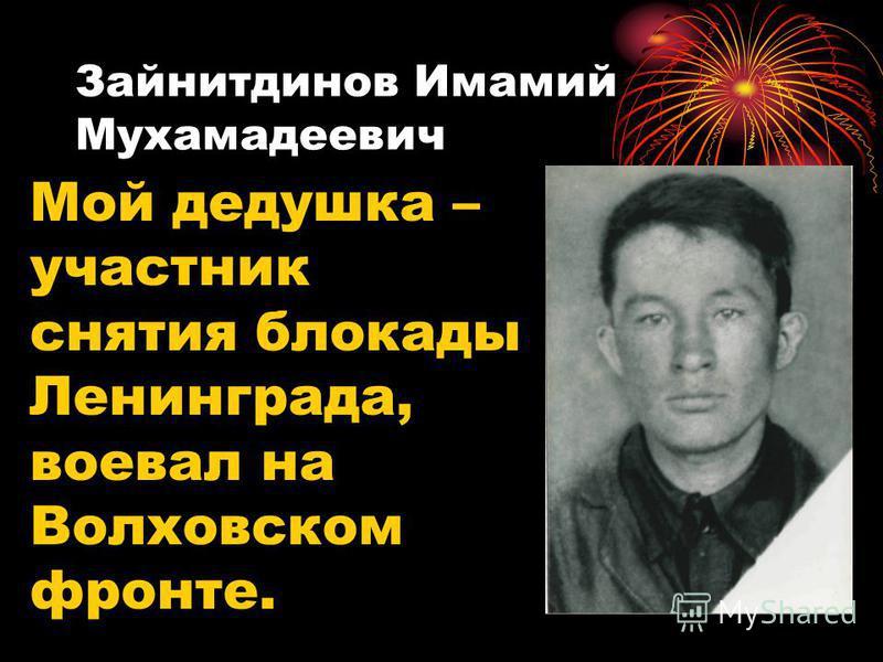 Зайнитдинов Имамий Мухамадеевич Мой дедушка – участник снятия блокады Ленинграда, воевал на Волховском фронте.