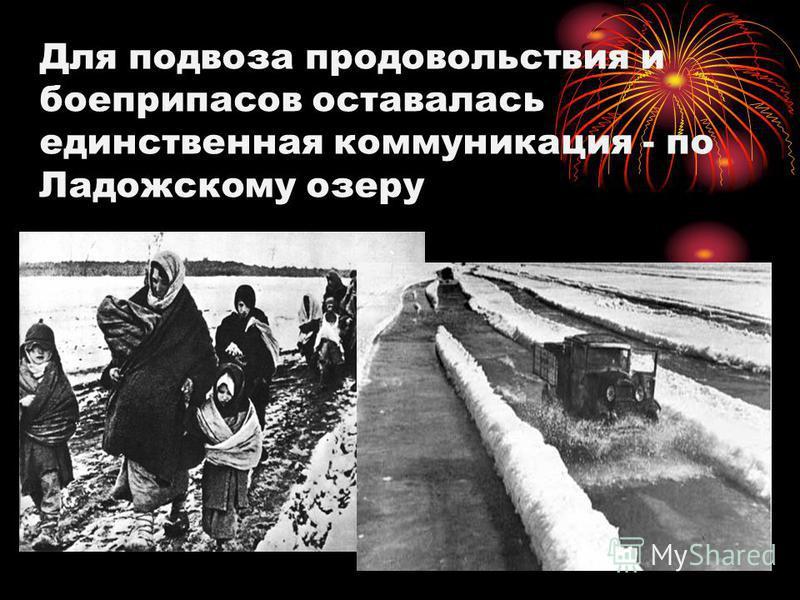 Для подвоза продовольствия и боеприпасов оставалась единственная коммуникация - по Ладожскому озеру