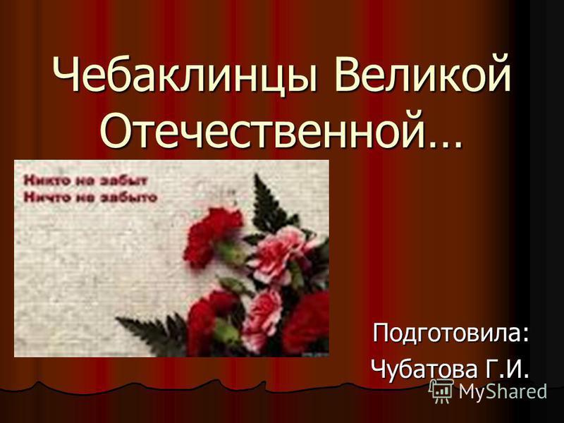 Чебаклинцы Великой Отечественной… Подготовила: Подготовила: Чубатова Г.И.