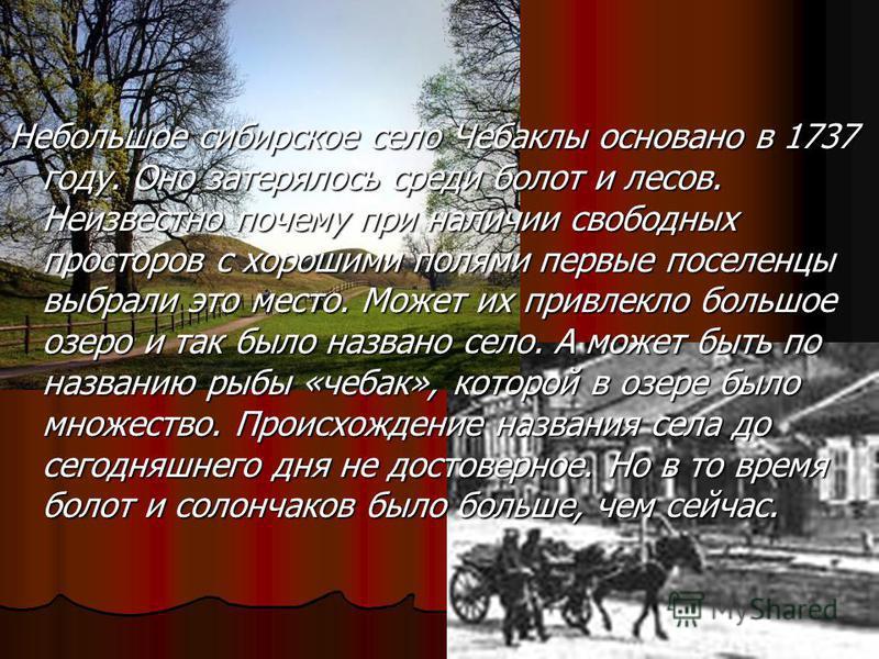 Небольшое сибирское село Чебаклы основано в 1737 году. Оно затерялось среди болот и лесов. Неизвестно почему при наличии свободных просторов с хорошими полями первые поселенцы выбрали это место. Может их привлекло большое озеро и так было названо сел