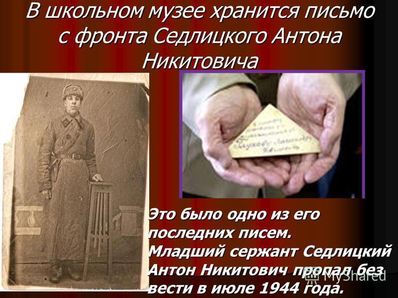 В школьном музее хранится письмо с фронта Седлицкого Антона Никитовича Это было одно из его последних писем. Младший сержант Седлицкий Антон Никитович пропал без вести в июле 1944 года.