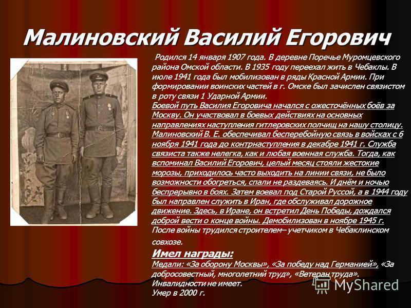 Малиновский Василий Егорович Родился 14 января 1907 года. В деревне Поречье Муромцевского района Омской области. В 1935 году переехал жить в Чебаклы. В июле 1941 года был мобилизован в ряды Красной Армии. При формировании воинских частей в г. Омске б