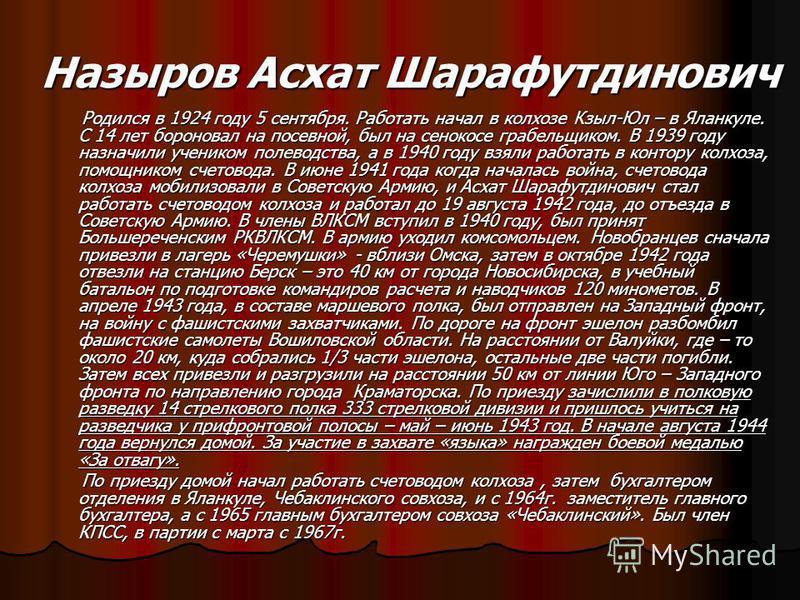 Назыров Асхат Шарафутдинович Родился в 1924 году 5 сентября. Работать начал в колхозе Кзыл-Юл – в Яланкуле. С 14 лет бороновал на посевной, был на сенокосе грабельщиком. В 1939 году назначили учеником полеводства, а в 1940 году взяли работать в конто