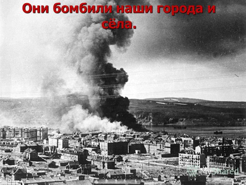 Они бомбили наши города и сёла.