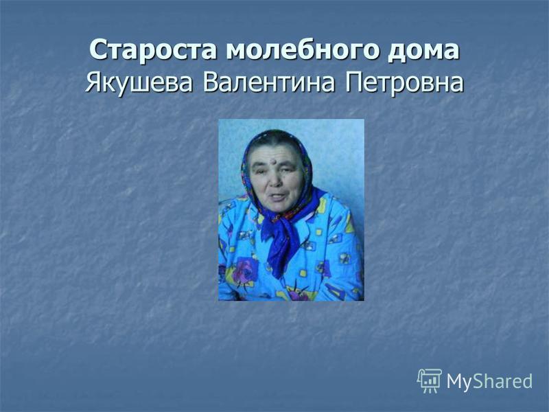 Староста молебного дома Якушева Валентина Петровна