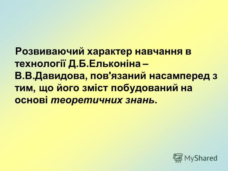Розвиваючий характер навчання в технології Д.Б.Ельконіна – В.В.Давидова, пов'язаний насамперед з тим, що його зміст побудований на основі теоретичних знань.