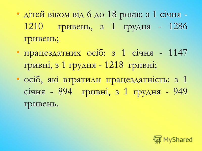 дітей віком від 6 до 18 років: з 1 січня - 1210 гривень, з 1 грудня - 1286 гривень;дітей віком від 6 до 18 років: з 1 січня - 1210 гривень, з 1 грудня - 1286 гривень; працездатних осіб: з 1 січня - 1147 гривні, з 1 грудня - 1218 гривні;працездатних о