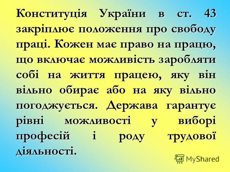 Конституція України в ст. 43 закріплює положення про свободу праці. Кожен має право на працю, що включає можливість заробляти собі на життя працею, яку він вільно обирає або на яку вільно погоджується. Держава гарантує рівні можливості у виборі профе