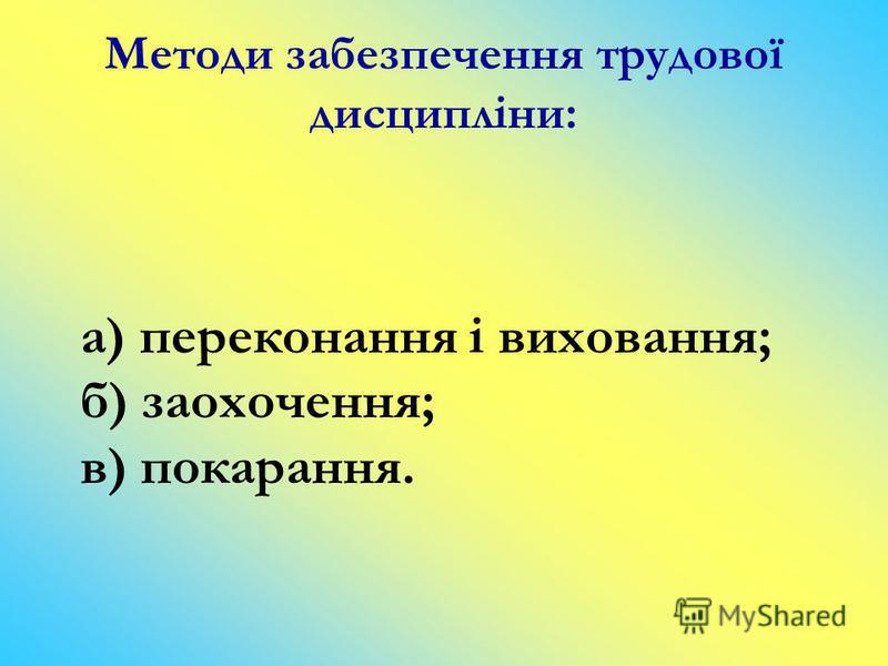 Методи забезпечення трудової дисципліни: а) переконання і виховання; б) заохочення; в) покарання.