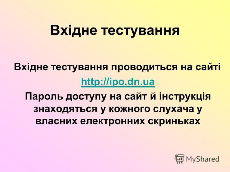 Вхідне тестування Вхідне тестування проводиться на сайті http://ipo.dn.ua Пароль доступу на сайт й інструкція знаходяться у кожного слухача у власних електронних скриньках