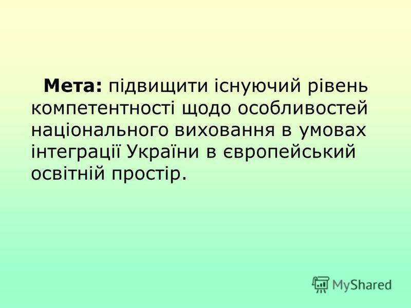 Мета: підвищити існуючий рівень компетентності щодо особливостей національного виховання в умовах інтеграції України в європейський освітній простір.