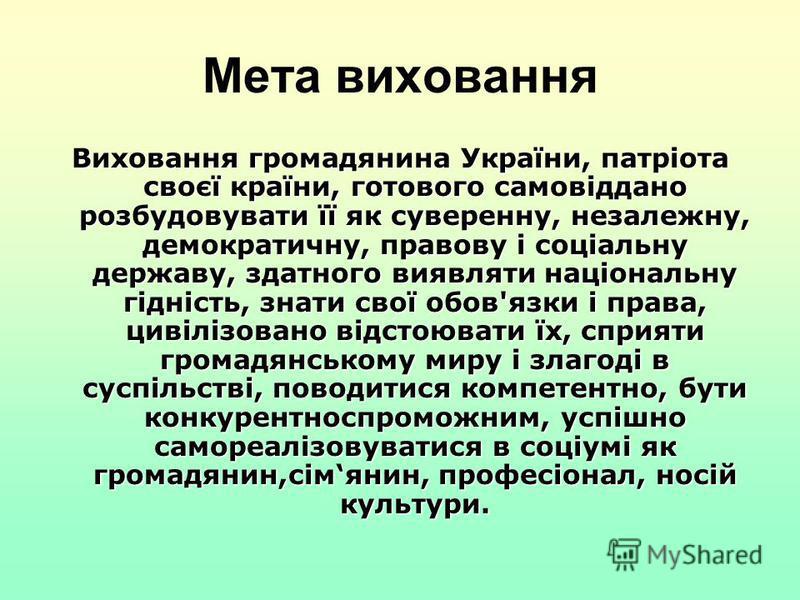 Мета виховання Виховання громадянина України, патріота своєї країни, готового самовіддано розбудовувати її як суверенну, незалежну, демократичну, правову і соціальну державу, здатного виявляти національну гідність, знати свої обов'язки і права, цивіл