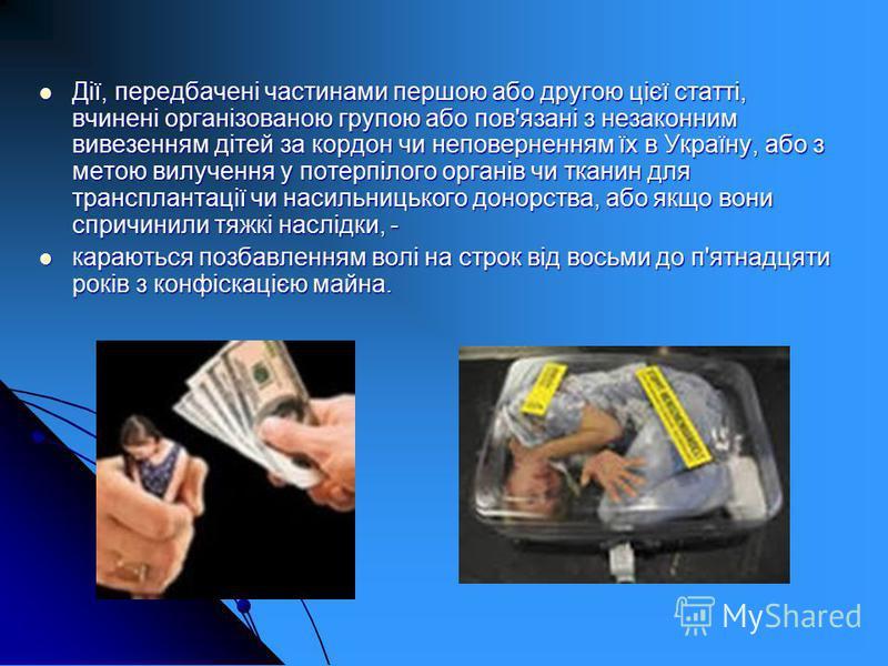 Дії, передбачені частинами першою або другою цієї статті, вчинені організованою групою або пов'язані з незаконним вивезенням дітей за кордон чи неповерненням їх в Україну, або з метою вилучення у потерпілого органів чи тканин для трансплантації чи на