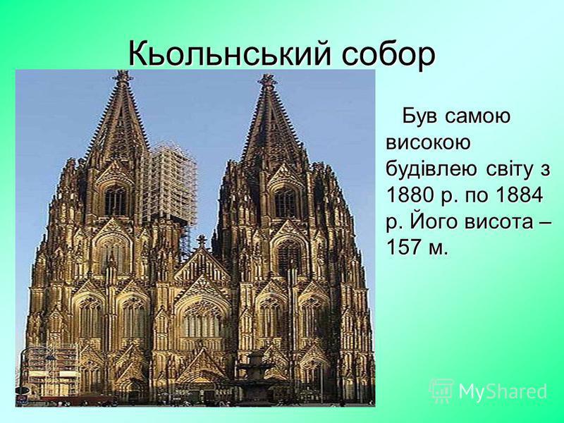 Кьольнський собор Був самою високою будівлею світу з 1880 р. по 1884 р. Його висота – 157 м.