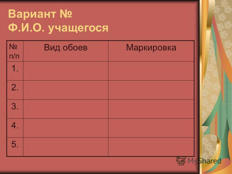 Вариант Ф.И.О. учащегося п/п Вид обоев Маркировка 1. 2. 3. 4. 5.