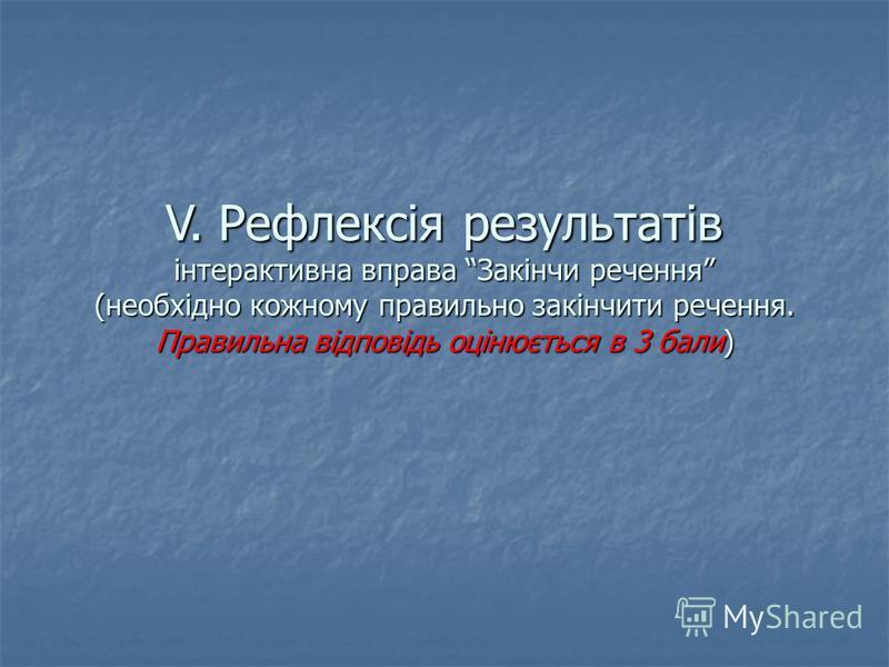 V. Рефлексія результатів інтерактивна вправа Закінчи речення (необхідно кожному правильно закінчити речення. Правильна відповідь оцінюється в 3 бали)