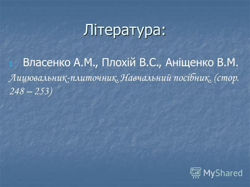 Література: 1. 1. Власенко А.М., Плохій В.С., Аніщенко В.М. Лицювальник-плиточник. Навчальний посібник. (стор. 248 – 253)