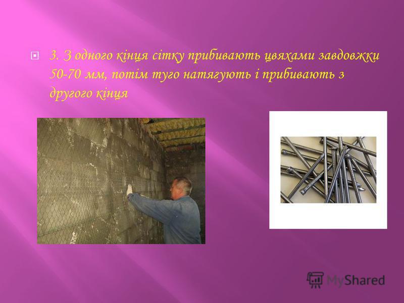 3. З одного кінця сітку прибивають цвяхами завдовжки 50-70 мм, потім туго натягують і прибивають з другого кінця
