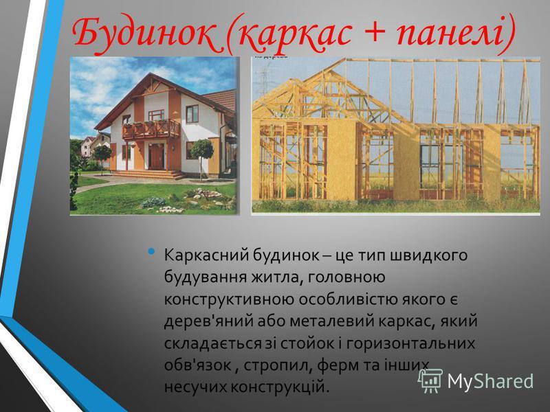 Будинок (каркас + панелі) Каркасний будинок – це тип швидкого будування житла, головною конструктивною особливістю якого є дерев'яний або металевий каркас, який складається зі стойок і горизонтальних обв'язок, стропил, ферм та інших несучих конструкц