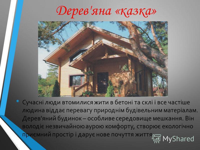 Дерев'яна «казка» Сучасні люди втомилися жити в бетоні та склі і все частіше людина віддає перевагу природнім будівельним матеріалам. Дерев'яний будинок – особливе середовище мешкання. Він володіє незвичайною аурою комфорту, створює екологічно приємн