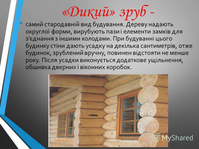 «Дикий» зруб - самий стародавній вид будування. Дереву надають округлої форми, вирубують пази і елементи замків для з'єднання з іншими колодами. При будуванні цього будинку стіни дають усадку на декілька сантиметрів, отже будинок, зрублений вручну, п
