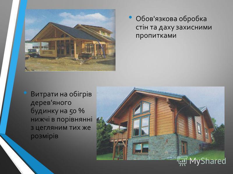Витрати на обігрів дерев'яного будинку на 50 % нижчі в порівнянні з цегляним тих же розмірів Обов'язкова обробка стін та даху захисними пропитками