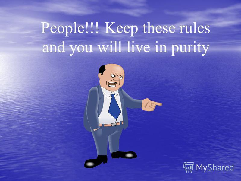 People!!! Keep these rules and you will live in purity