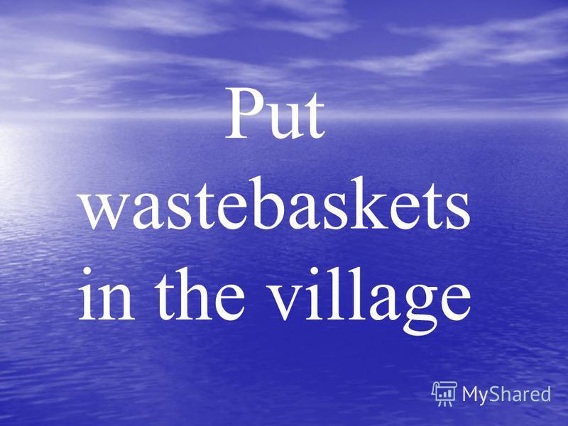 Put wastebaskets in the village