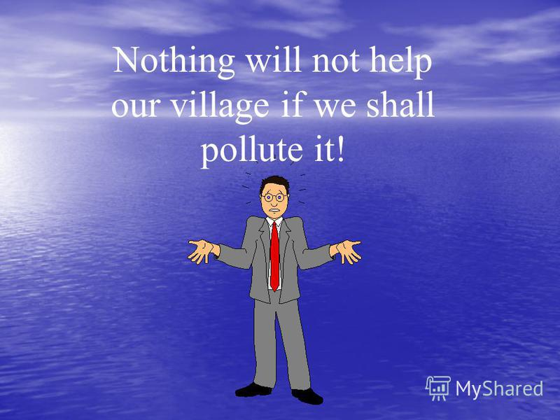Nothing will not help our village if we shall pollute it!