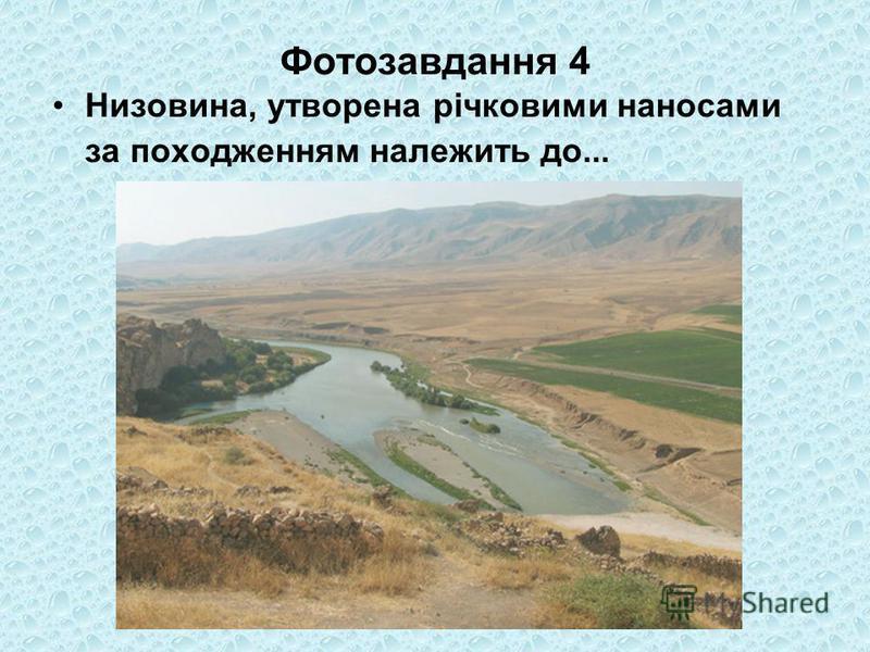 Фотозавдання 4 Низовина, утворена річковими наносами за походженням належить до...