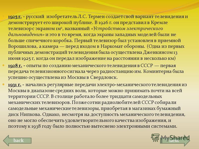 1925 г. - русский изобретатель Л.С. Термен создает свой вариант телевидения и демонстрирует его широкой публике. В 1926 г. он представил в Кремле телевизор с экраном 1 м 2, названный «Устройством электрического дальновидения» и это в то время, когда
