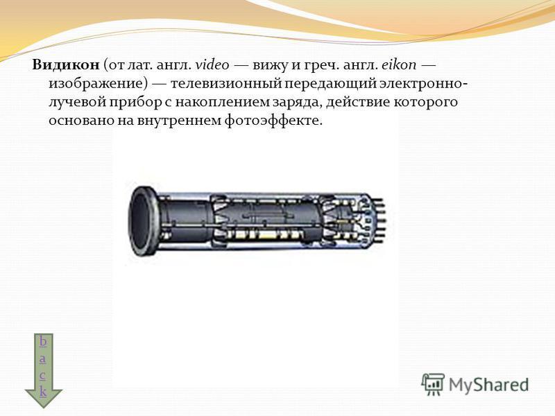 Видикон (от лат. англ. video вижу и греч. англ. eikon изображение) телевизионный передающий электронно- лучевой прибор с накоплением заряда, действие которого основано на внутреннем фотоэффекте. backback
