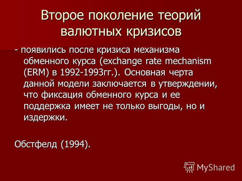 Второе поколение теорий валютных кризисов - появились после кризиса механизма обменного курса (exchange rate mechanism (ERM) в 1992-1993 гг.). Основная черта данной модели заключается в утверждении, что фиксация обменного курса и ее поддержка имеет н
