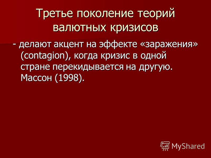 Третье поколение теорий валютных кризисов - делают акцент на эффекте «заражения» (contagion), когда кризис в одной стране перекидывается на другую. Массон (1998).