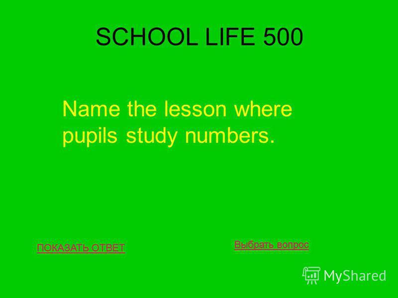 SCHOOL LIFE 500 ПОКАЗАТЬ ОТВЕТ Name the lesson where pupils study numbers. Выбрать вопрос