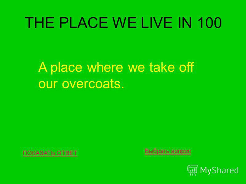 THE PLACE WE LIVE IN 100 ПОКАЗАТЬ ОТВЕТ A place where we take off our overcoats. Выбрать вопрос