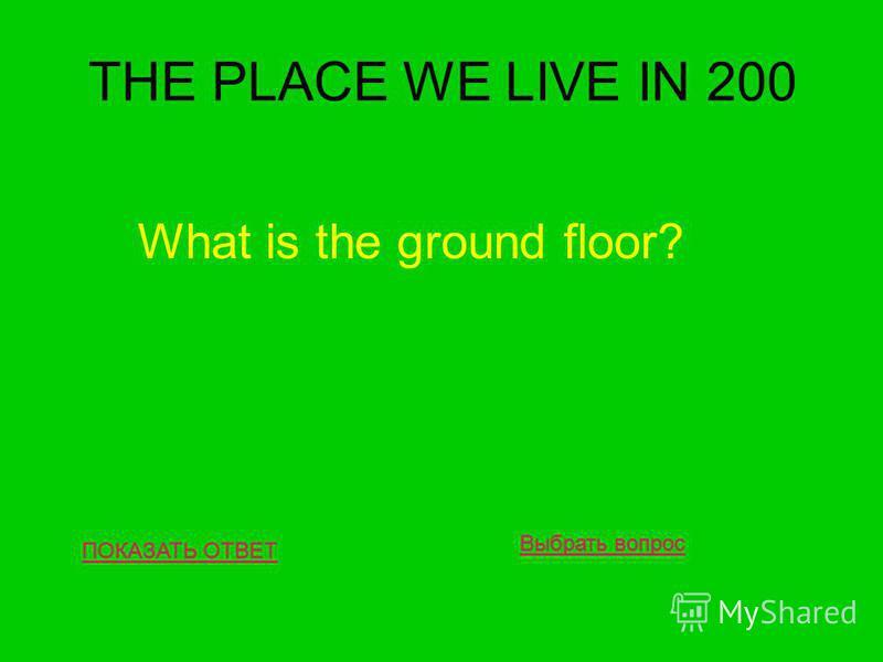 THE PLACE WE LIVE IN 200 ПОКАЗАТЬ ОТВЕТ What is the ground floor? Выбрать вопрос