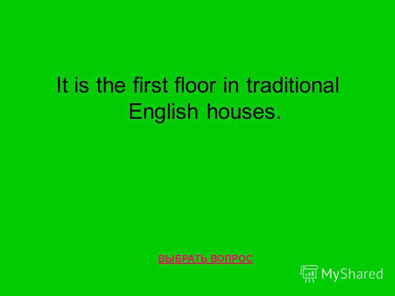 It is the first floor in traditional English houses. ВЫБРАТЬ ВОПРОС
