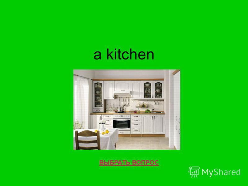 a kitchen ВЫБРАТЬ ВОПРОС