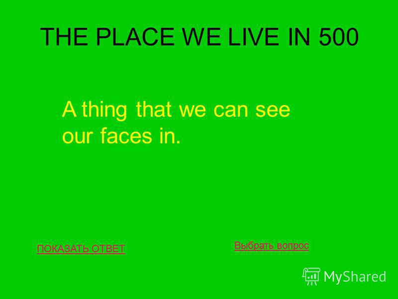 THE PLACE WE LIVE IN 500 ПОКАЗАТЬ ОТВЕТ A thing that we can see our faces in. Выбрать вопрос