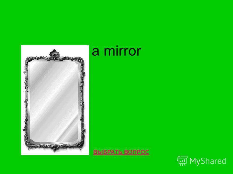 a mirror ВЫБРАТЬ ВОПРОС