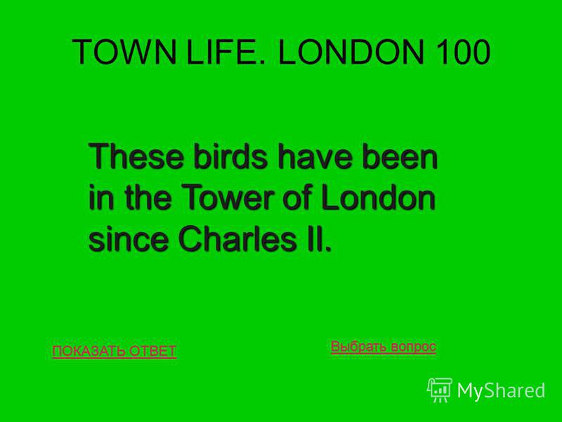TOWN LIFE. LONDON 100 ПОКАЗАТЬ ОТВЕТ These birds have been in the Tower of London since Charles II. Выбрать вопрос