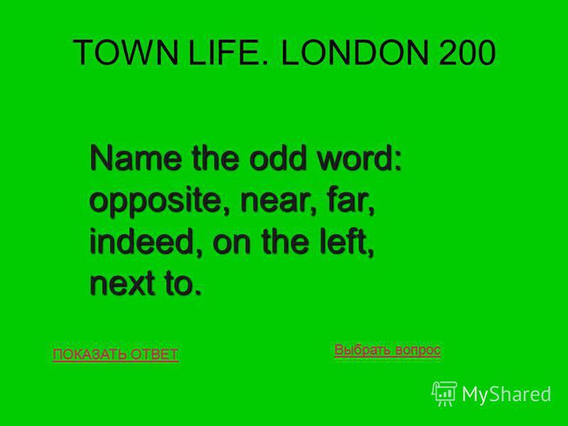 TOWN LIFE. LONDON 200 ПОКАЗАТЬ ОТВЕТ Name the odd word: opposite, near, far, indeed, on the left, next to. Выбрать вопрос